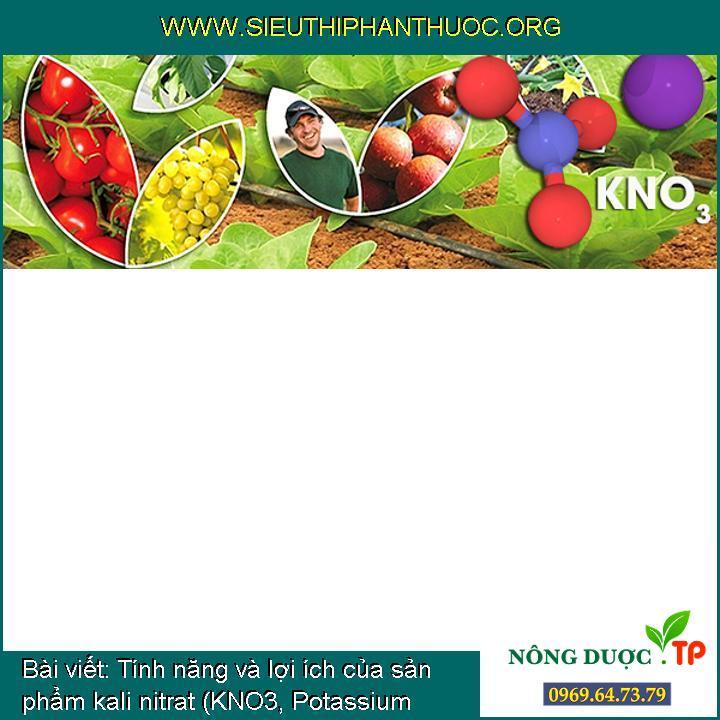 Tính năng và lợi ích của sản phẩm kali nitrat (KNO3, Potassium nitrate)
